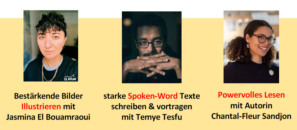 Bilder von drei Menschen of Color mit folgenden Text: Bestärkende Bilder Illustrieren mit Jasmina El Bouamraoui, starke Spoken-Word Texte schreiben & vortragen mit Temye Tesfu, Powervolles Lesen mit Autorin Chantal-Fleur Sandjon
